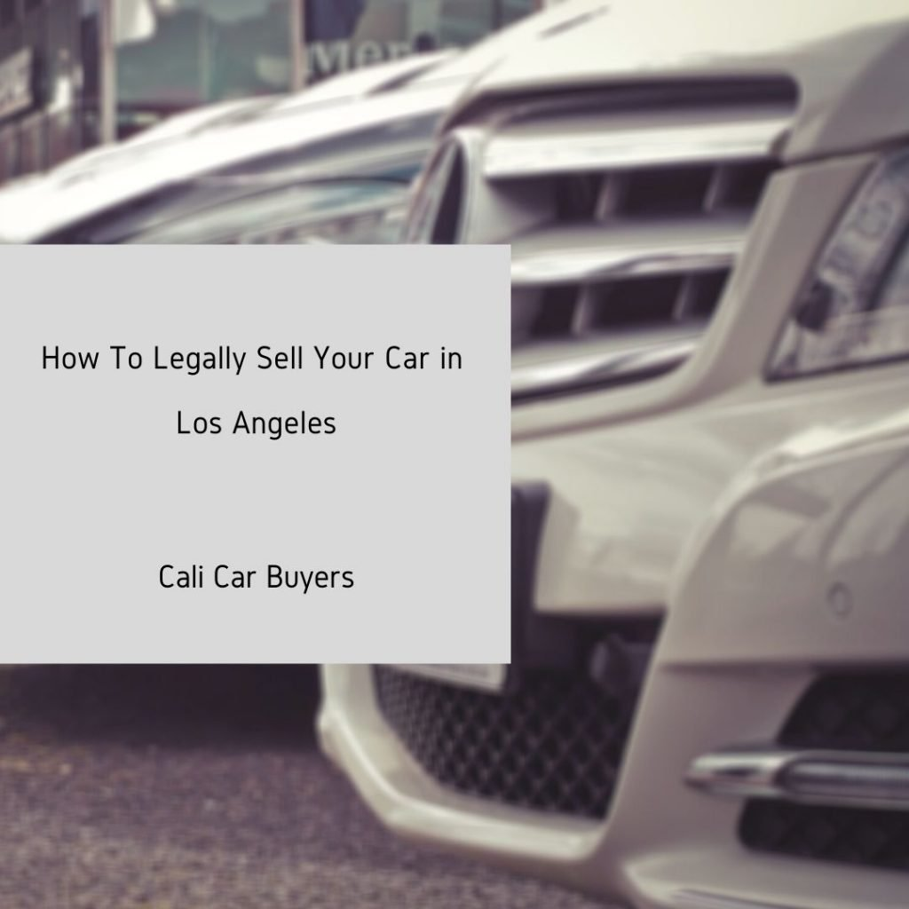 Cali Car Buyers provides tips and tricks on how to legally sell your car in los angeles california